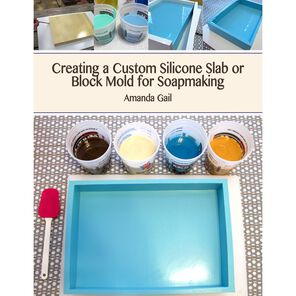 E-Book Creating a Custom Silicone Slab or Block Mold for Soapmaking